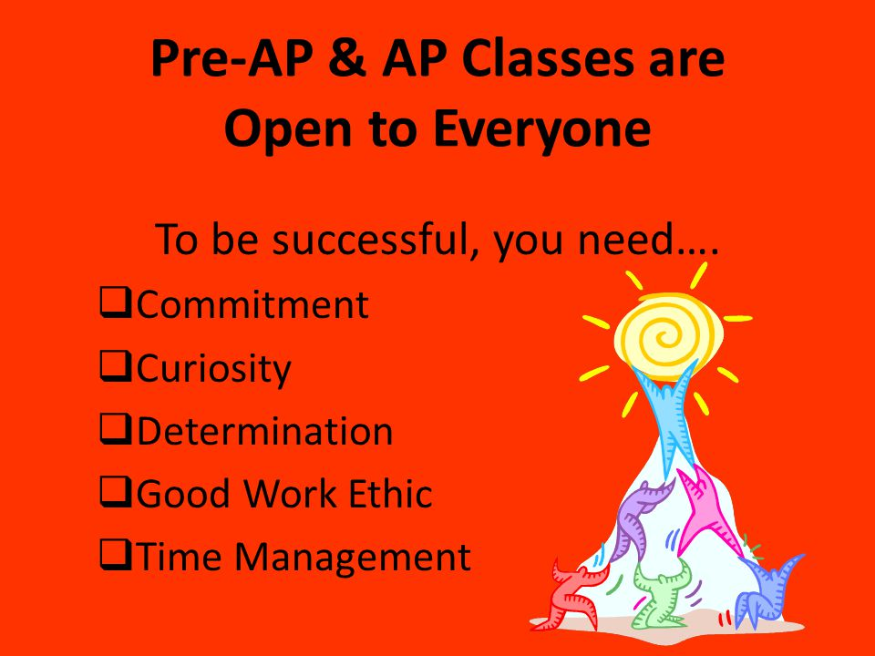 Pre-AP & AP Classes are Open to Everyone To be successful, you need….  Commitment  Curiosity  Determination  Good Work Ethic  Time Management