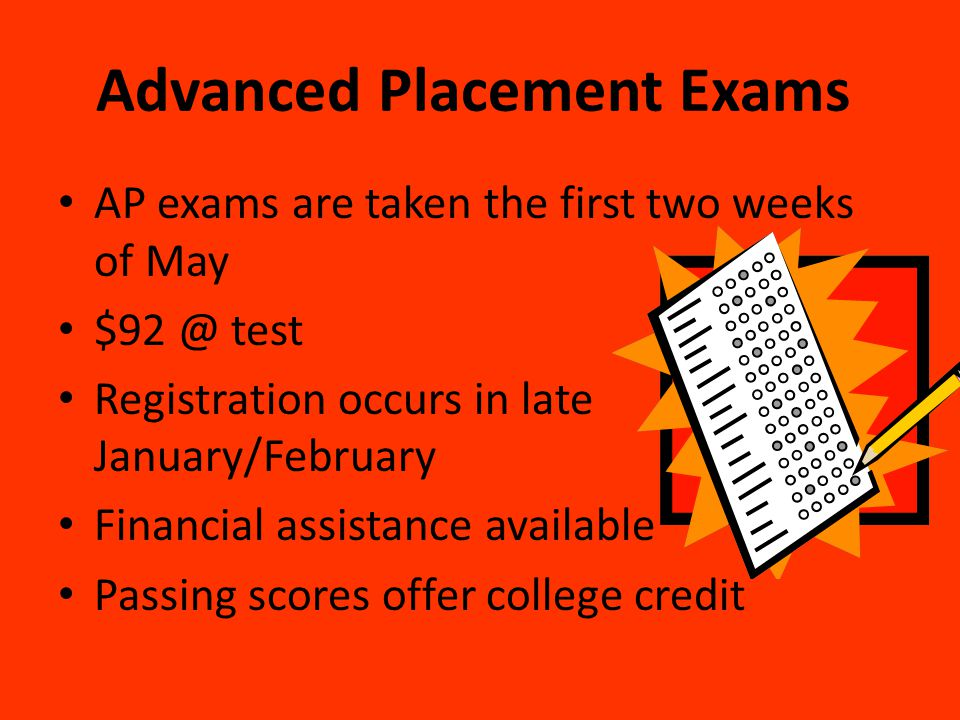 Advanced Placement Exams AP exams are taken the first two weeks of May $92 @ test Registration occurs in late January/February Financial assistance av
