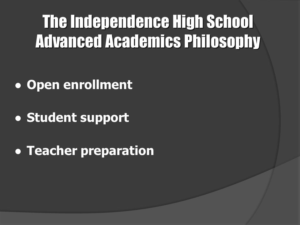 The Independence High School Advanced Academics Philosophy ●Open enrollment ●Student support ●Teacher preparation