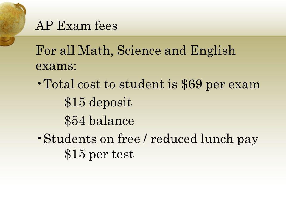 AP Exam fees For all Math, Science and English exams: Total cost to student is $69 per exam $15 deposit $54 balance Students on free / reduced lunch pay $15 per test