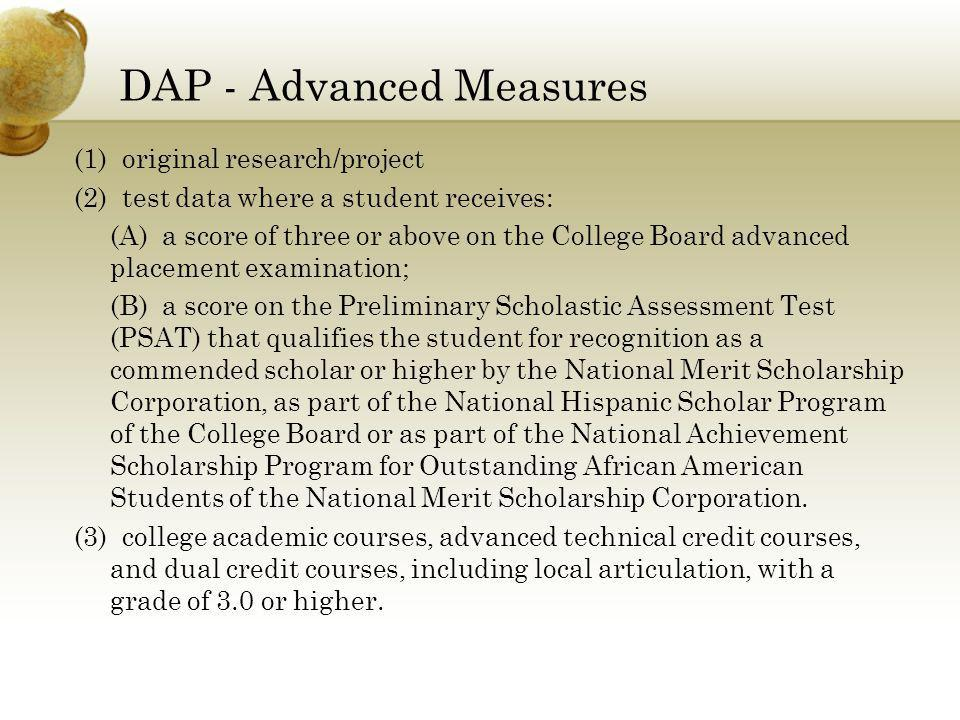 DAP - Advanced Measures (1) original research/project (2) test data where a student receives: (A) a score of three or above on the College Board advanced placement examination; (B) a score on the Preliminary Scholastic Assessment Test (PSAT) that qualifies the student for recognition as a commended scholar or higher by the National Merit Scholarship Corporation, as part of the National Hispanic Scholar Program of the College Board or as part of the National Achievement Scholarship Program for Outstanding African American Students of the National Merit Scholarship Corporation.