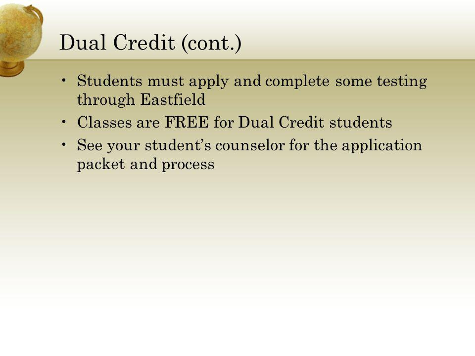 Dual Credit (cont.) Students must apply and complete some testing through Eastfield Classes are FREE for Dual Credit students See your student's counselor for the application packet and process