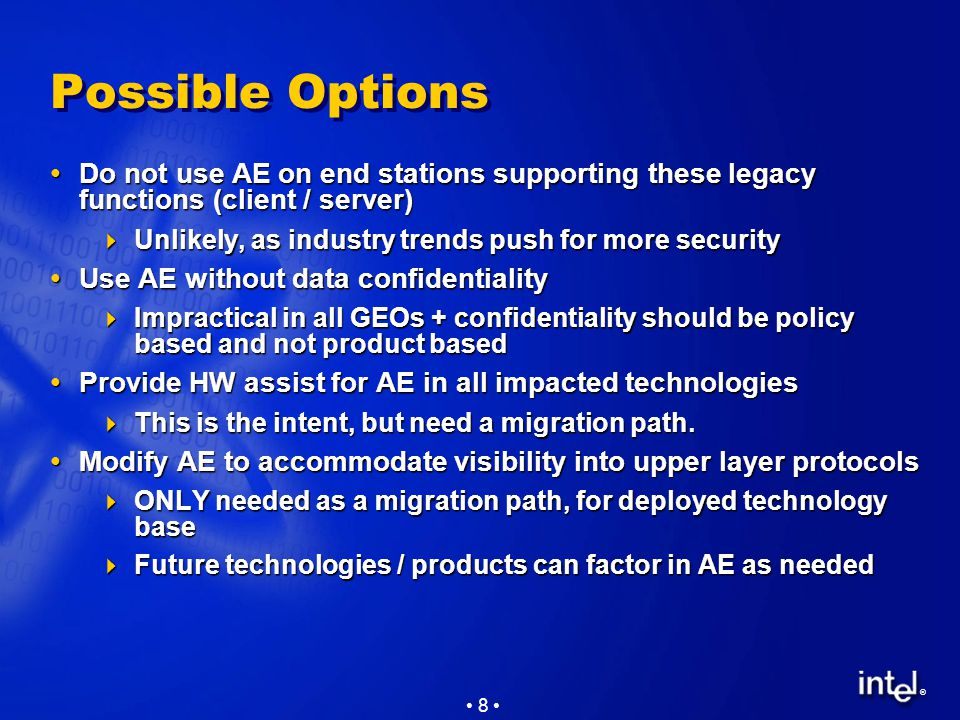 ® 8 Possible Options  Do not use AE on end stations supporting these legacy functions (client / server)  Unlikely, as industry trends push for more security  Use AE without data confidentiality  Impractical in all GEOs + confidentiality should be policy based and not product based  Provide HW assist for AE in all impacted technologies  This is the intent, but need a migration path.