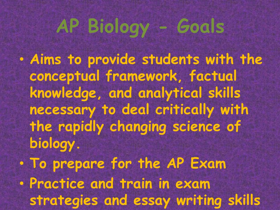 AP Biology - Goals Aims to provide students with the conceptual framework, factual knowledge, and analytical skills necessary to deal critically with the rapidly changing science of biology.