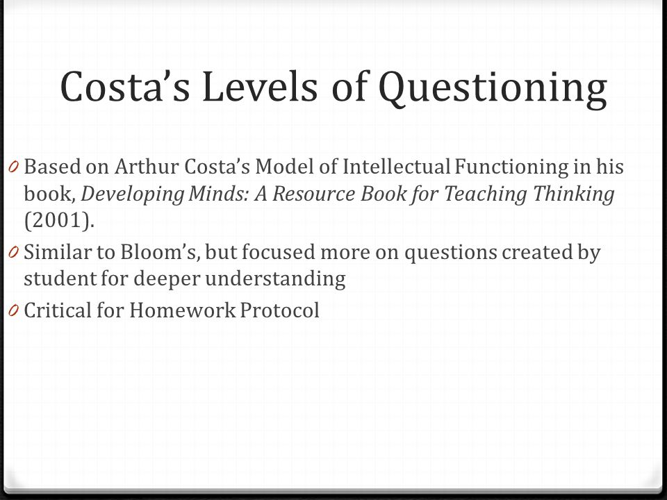 Costa's Levels of Questioning 0 Based on Arthur Costa's Model of Intellectual Functioning in his book, Developing Minds: A Resource Book for Teaching