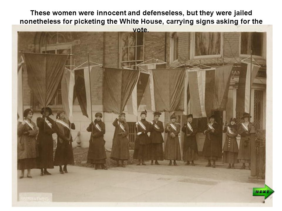 These women were innocent and defenseless, but they were jailed nonetheless for picketing the White House, carrying signs asking for the vote.