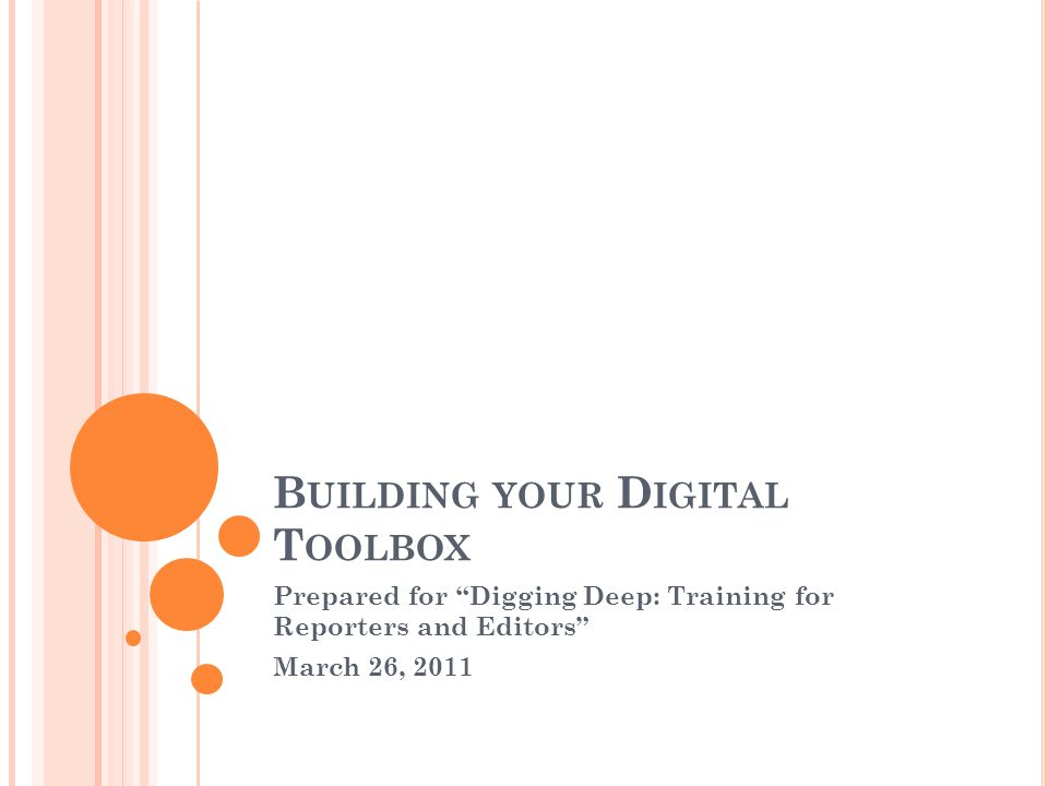 B UILDING YOUR D IGITAL T OOLBOX Prepared for Digging Deep: Training for Reporters and Editors March 26, 2011