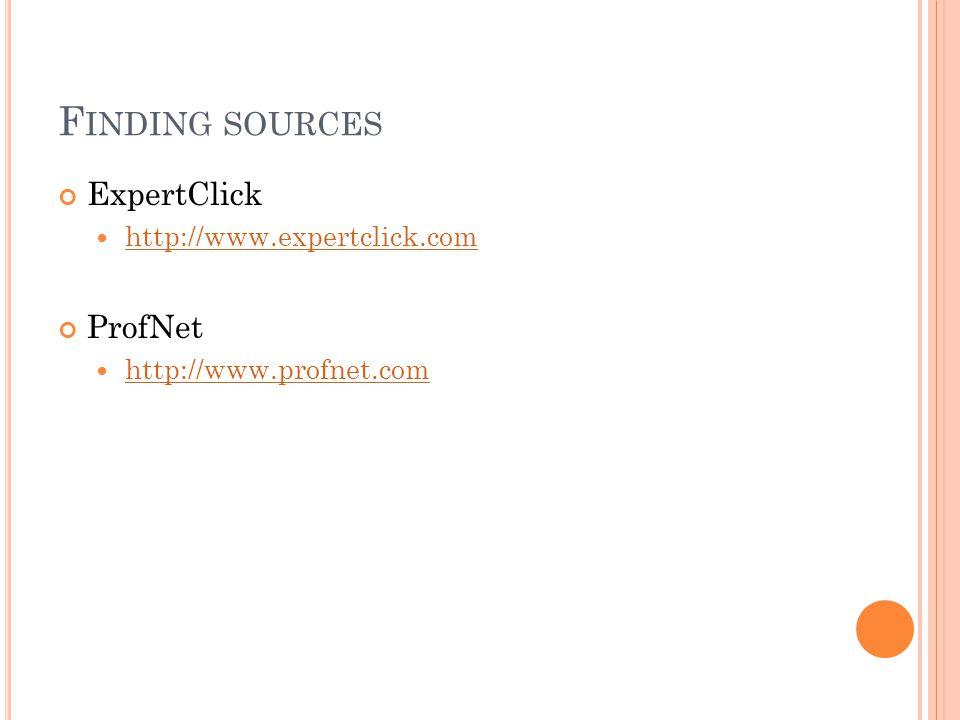 F INDING SOURCES ExpertClick http://www.expertclick.com ProfNet http://www.profnet.com