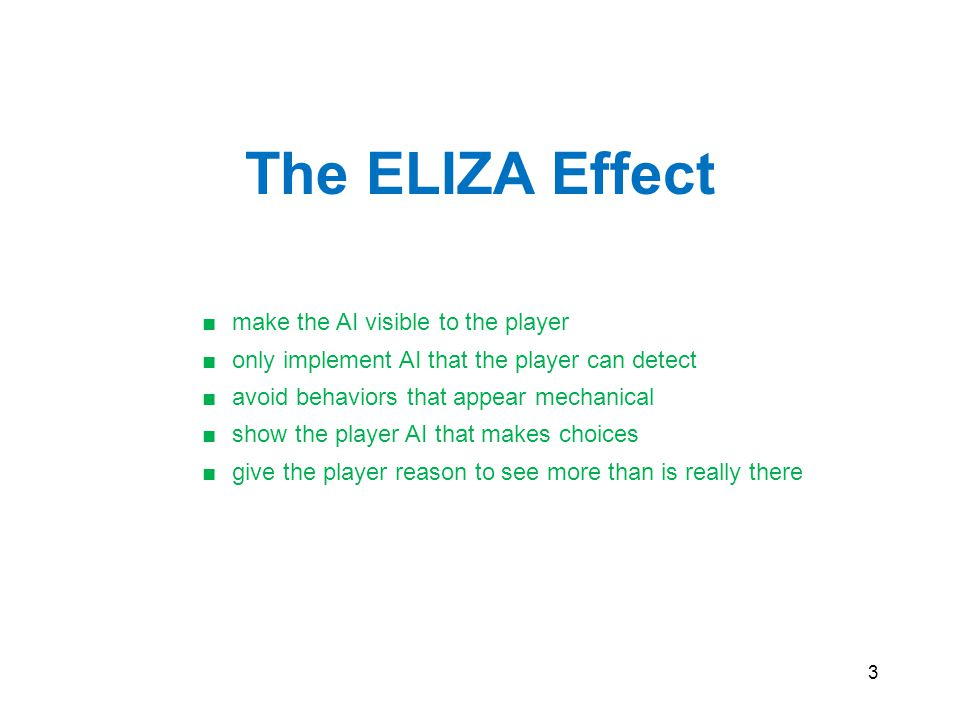 3 The ELIZA Effect ■make the AI visible to the player ■only implement AI that the player can detect ■avoid behaviors that appear mechanical ■show the player AI that makes choices ■give the player reason to see more than is really there