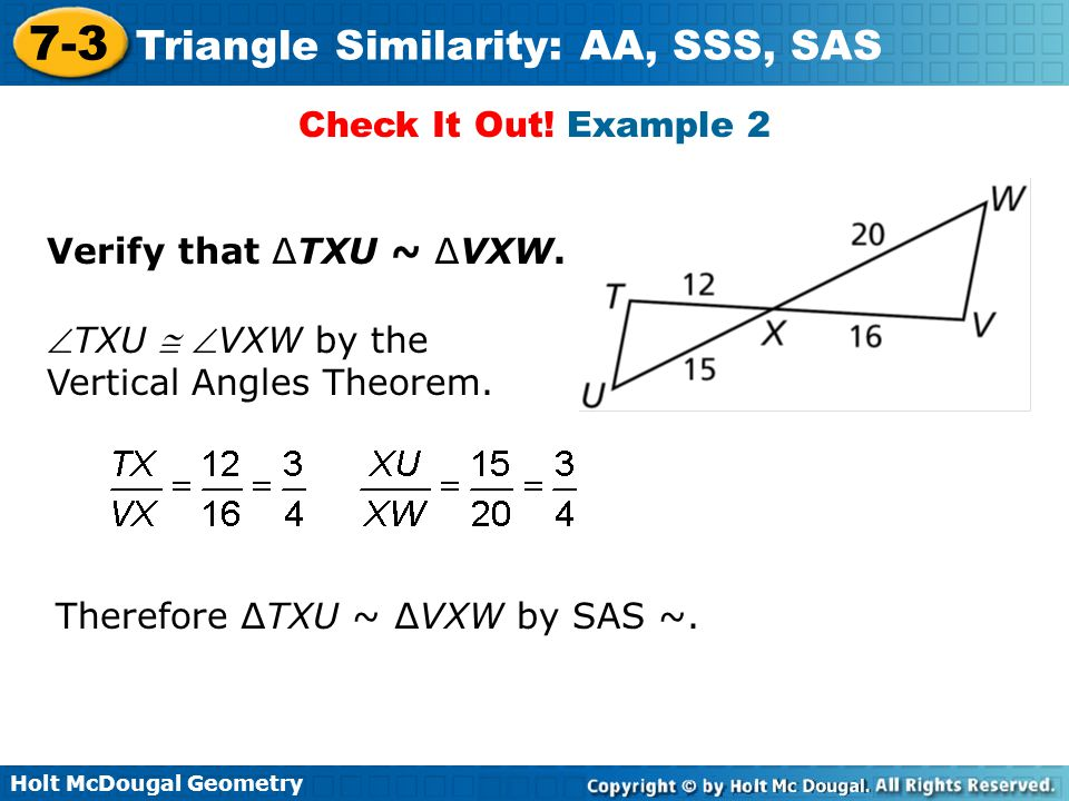 Holt McDougal Geometry 7-3 Triangle Similarity: AA, SSS, SAS Check It Out! Example 2 Verify that ∆TXU ~ ∆VXW. TXU  VXW by the Vertical Angles Theor