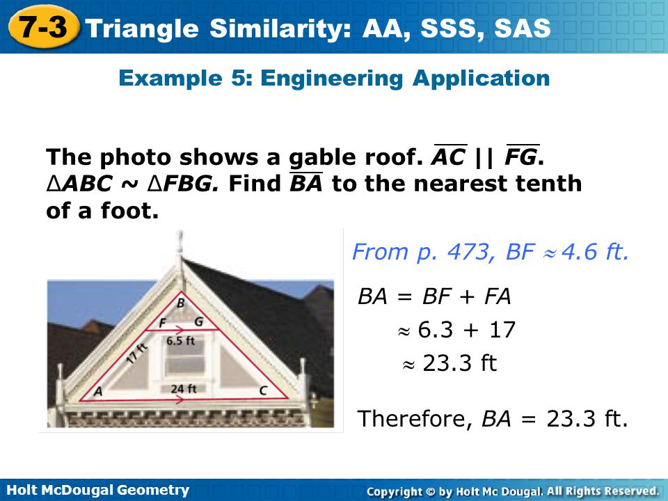Holt McDougal Geometry 7-3 Triangle Similarity: AA, SSS, SAS Example 5: Engineering Application The photo shows a gable roof. AC    FG. ∆ABC ~ ∆FBG. F