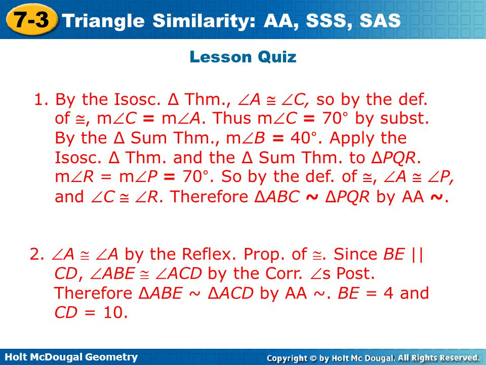 Holt McDougal Geometry 7-3 Triangle Similarity: AA, SSS, SAS Lesson Quiz 1. By the Isosc. ∆ Thm., A  C, so by the def. of , mC = mA. Thus mC =