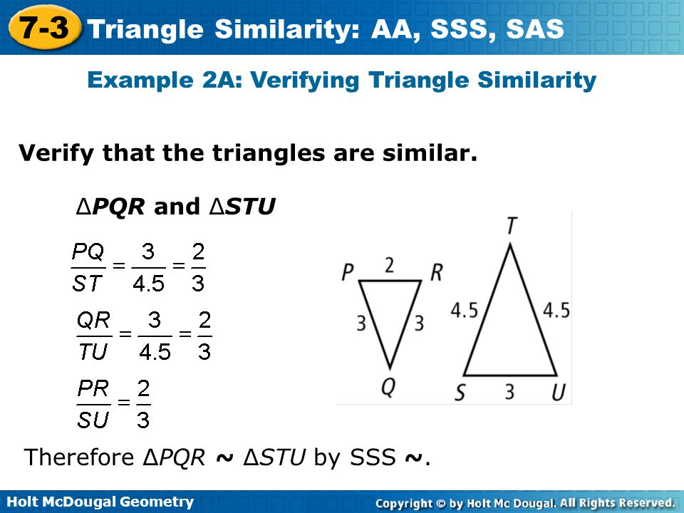 Holt McDougal Geometry 7-3 Triangle Similarity: AA, SSS, SAS Example 2A: Verifying Triangle Similarity Verify that the triangles are similar. ∆PQR and