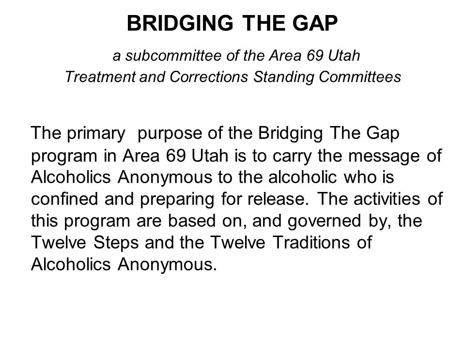 BRIDGING THE GAP a subcommittee of the Area 69 Utah Treatment and Corrections Standing Committees The primary purpose of the Bridging The Gap program