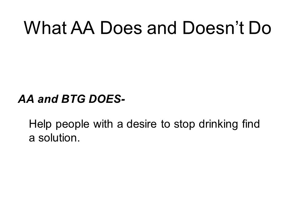 What AA Does and Doesn't Do AA and BTG DOES- Help people with a desire to stop drinking find a solution.