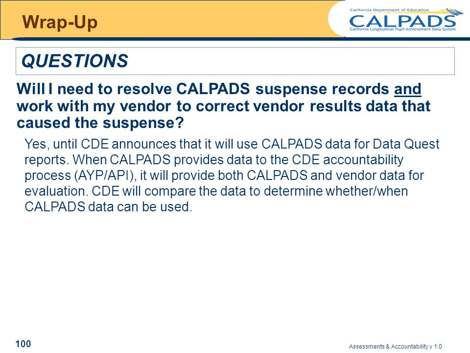 Assessments & Accountability v 1.0 100 Wrap-Up QUESTIONS Will I need to resolve CALPADS suspense records and work with my vendor to correct vendor results data that caused the suspense.