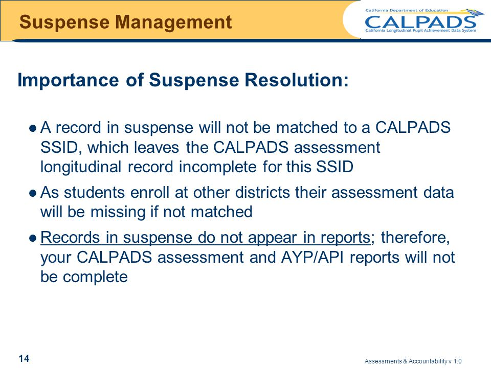 Assessments & Accountability v 1.0 14 Suspense Management Importance of Suspense Resolution: A record in suspense will not be matched to a CALPADS SSID, which leaves the CALPADS assessment longitudinal record incomplete for this SSID As students enroll at other districts their assessment data will be missing if not matched Records in suspense do not appear in reports; therefore, your CALPADS assessment and AYP/API reports will not be complete
