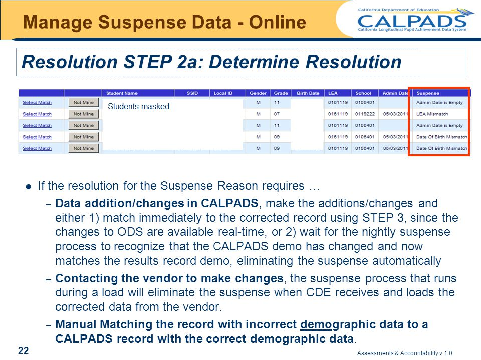 Assessments & Accountability v 1.0 22 Manage Suspense Data - Online If the resolution for the Suspense Reason requires … – Data addition/changes in CALPADS, make the additions/changes and either 1) match immediately to the corrected record using STEP 3, since the changes to ODS are available real-time, or 2) wait for the nightly suspense process to recognize that the CALPADS demo has changed and now matches the results record demo, eliminating the suspense automatically – Contacting the vendor to make changes, the suspense process that runs during a load will eliminate the suspense when CDE receives and loads the corrected data from the vendor.