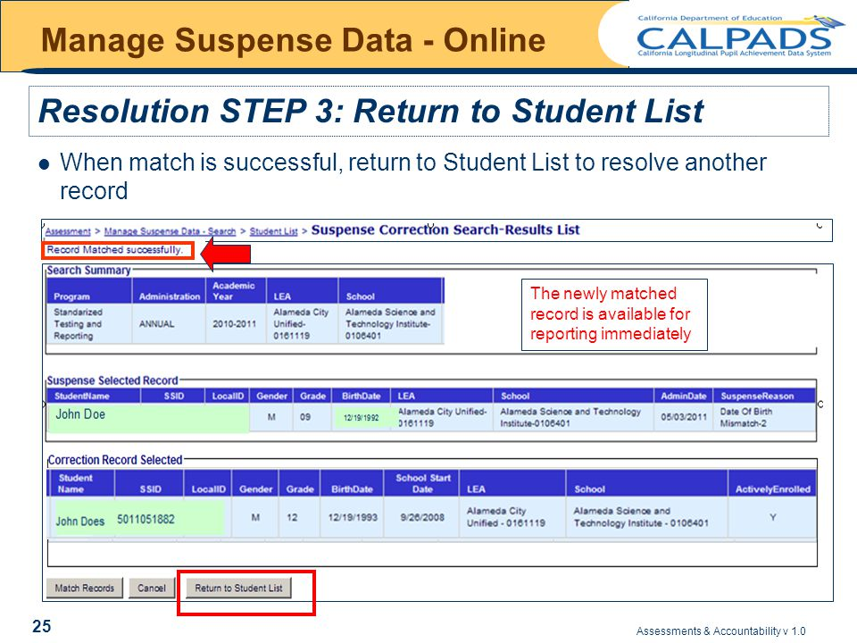 Assessments & Accountability v 1.0 25 Manage Suspense Data - Online When match is successful, return to Student List to resolve another record Resolution STEP 3: Return to Student List The newly matched record is available for reporting immediately