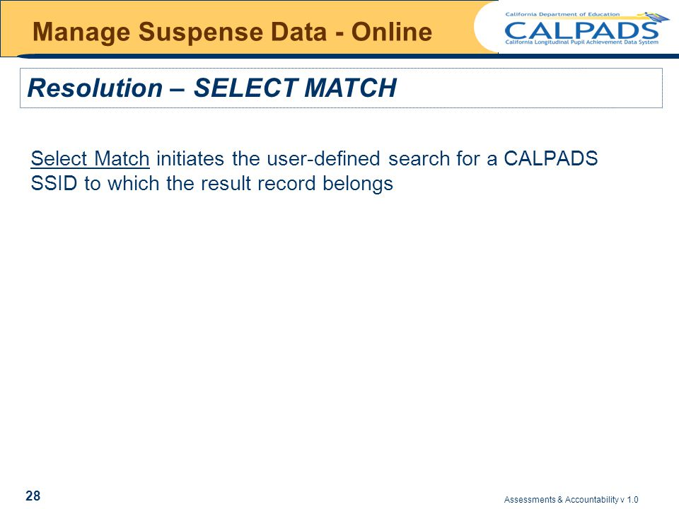 Assessments & Accountability v 1.0 28 Manage Suspense Data - Online Select Match initiates the user-defined search for a CALPADS SSID to which the result record belongs Resolution – SELECT MATCH