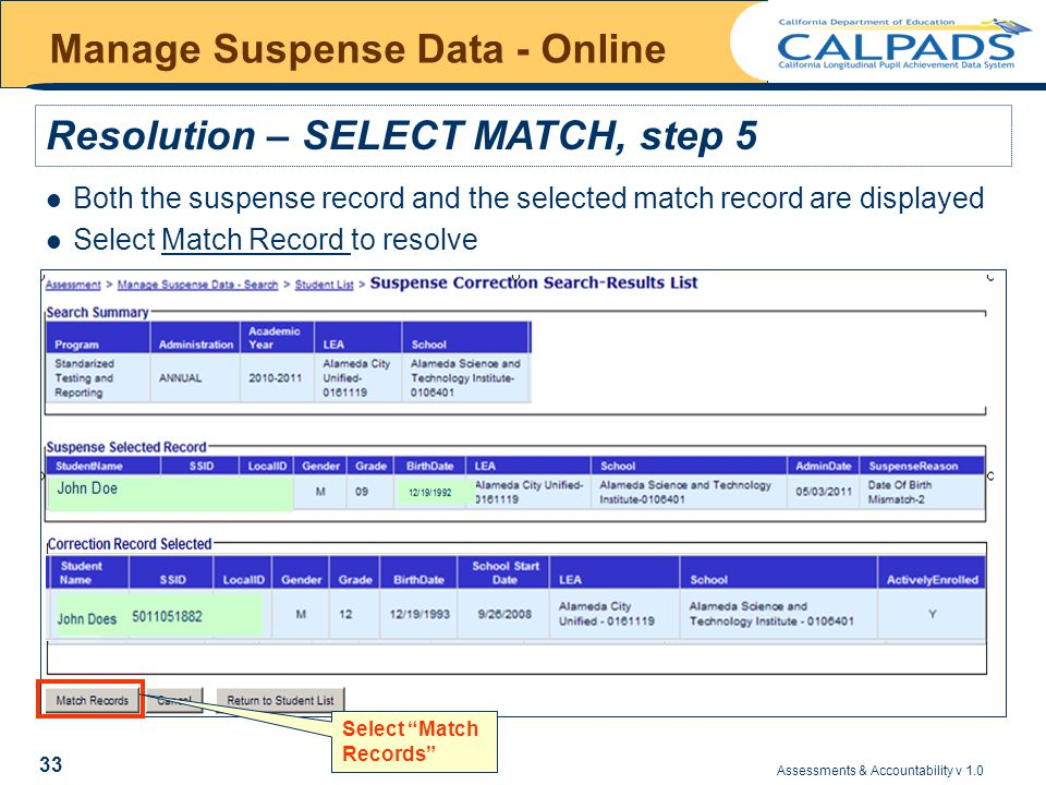 Assessments & Accountability v 1.0 33 Manage Suspense Data - Online Both the suspense record and the selected match record are displayed Select Match Record to resolve Resolution – SELECT MATCH, step 5 Select Match Records