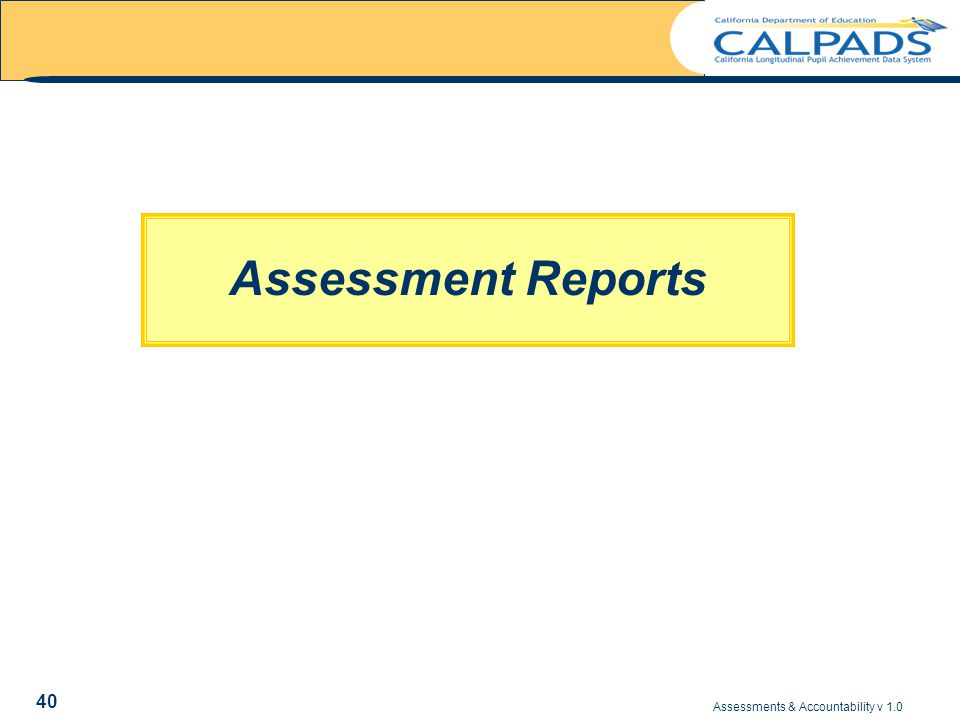 Assessments & Accountability v 1.0 40 Assessment Reports