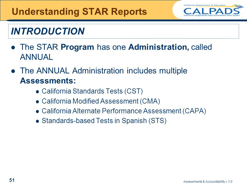 Assessments & Accountability v 1.0 51 Understanding STAR Reports The STAR Program has one Administration, called ANNUAL The ANNUAL Administration includes multiple Assessments: California Standards Tests (CST) California Modified Assessment (CMA) California Alternate Performance Assessment (CAPA) Standards-based Tests in Spanish (STS) INTRODUCTION