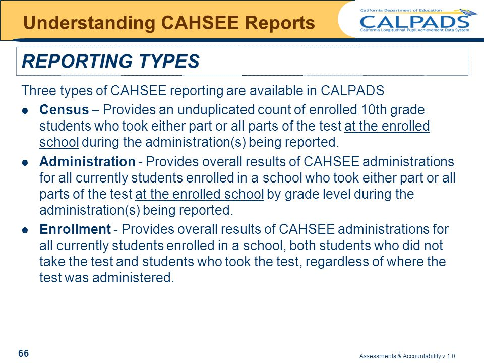 Assessments & Accountability v 1.0 66 Understanding CAHSEE Reports Three types of CAHSEE reporting are available in CALPADS Census – Provides an unduplicated count of enrolled 10th grade students who took either part or all parts of the test at the enrolled school during the administration(s) being reported.