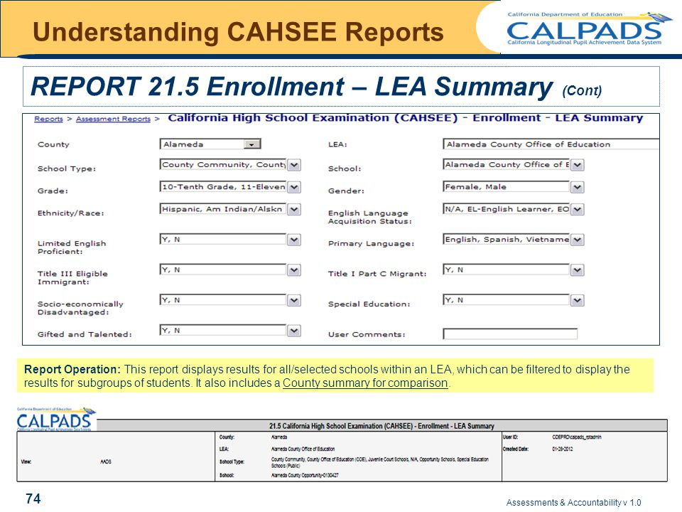 Assessments & Accountability v 1.0 74 Understanding CAHSEE Reports REPORT 21.5 Enrollment – LEA Summary (Cont) Report Operation: This report displays results for all/selected schools within an LEA, which can be filtered to display the results for subgroups of students.