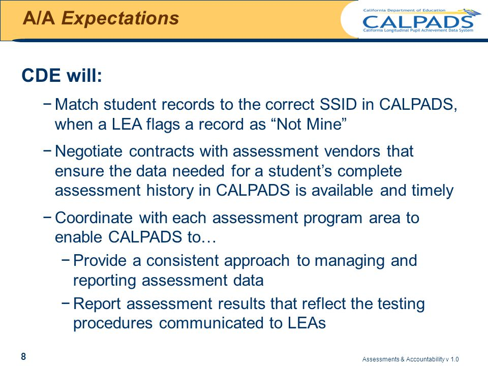 Assessments & Accountability v 1.0 39 Understanding Suspense Data NameTriggerResolution LEA Mismatch If enrollment in LEA at the time of testing could not be validated If SSID in results record is incorrect, use CALPADS Select Match to match the results record to a CALPADS student record with the correct SSID If SSID is correct in results record, use SSID Enrollment Validation rules to identify the SSID Assessment Date that CALPADS is using to identify the enrollment record at the time of testing If the student was enrolled in the LEA on the Assessment Date, either enroll the student in CALPADS or correct existing CALPADS enrollment.