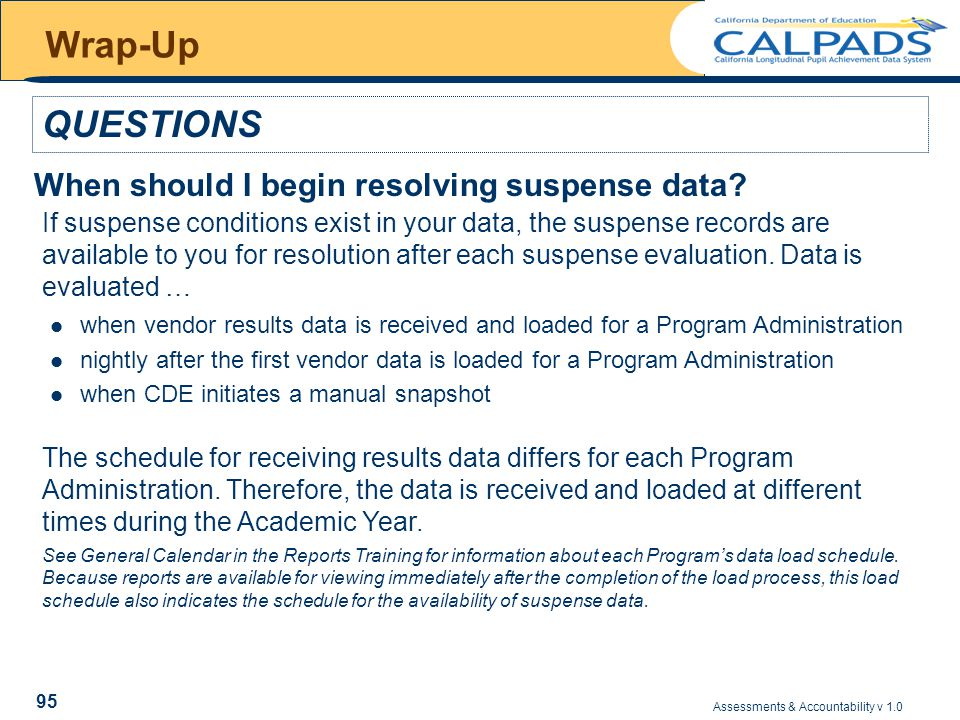 Assessments & Accountability v 1.0 95 Wrap-Up QUESTIONS When should I begin resolving suspense data.