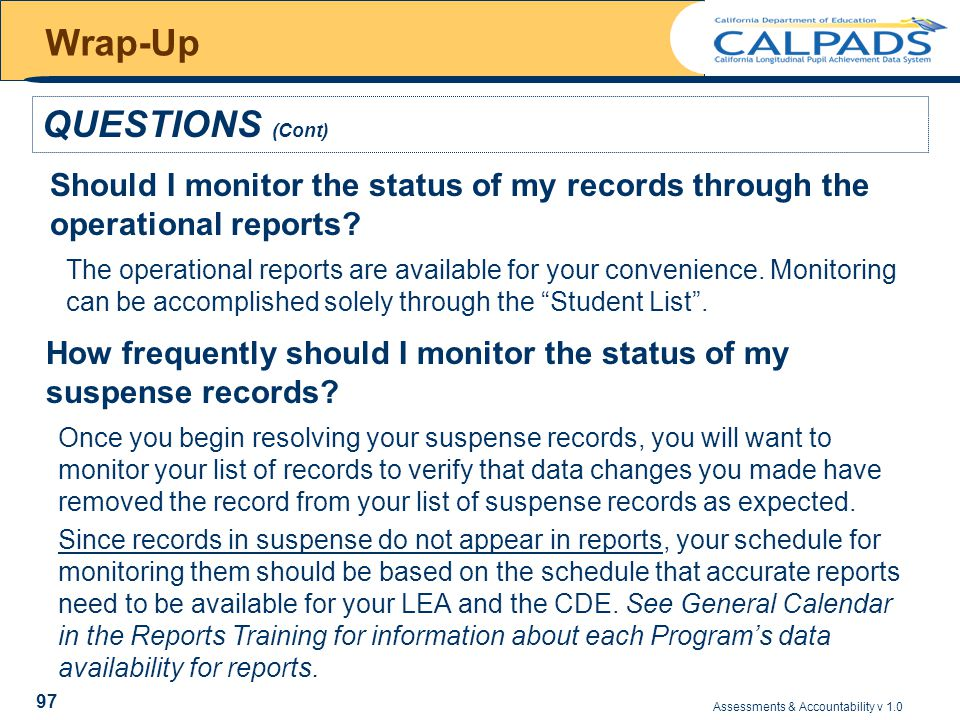 Assessments & Accountability v 1.0 97 Wrap-Up QUESTIONS (Cont) Should I monitor the status of my records through the operational reports.