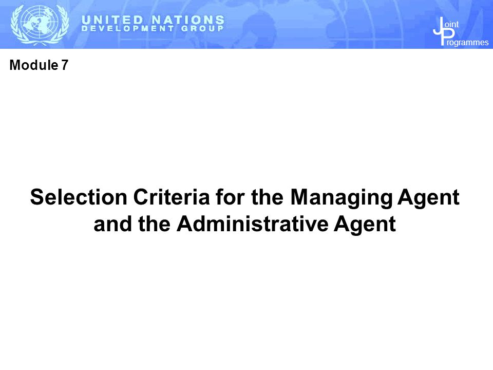 J P rogrammes oint Selection Criteria for the Managing Agent and the Administrative Agent Module 7