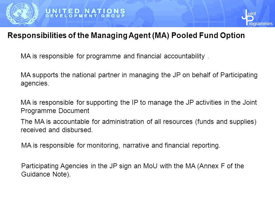 J P rogrammes oint Responsibilities of the Managing Agent (MA) Pooled Fund Option The MA is accountable for administration of all resources (funds and supplies) received and disbursed.