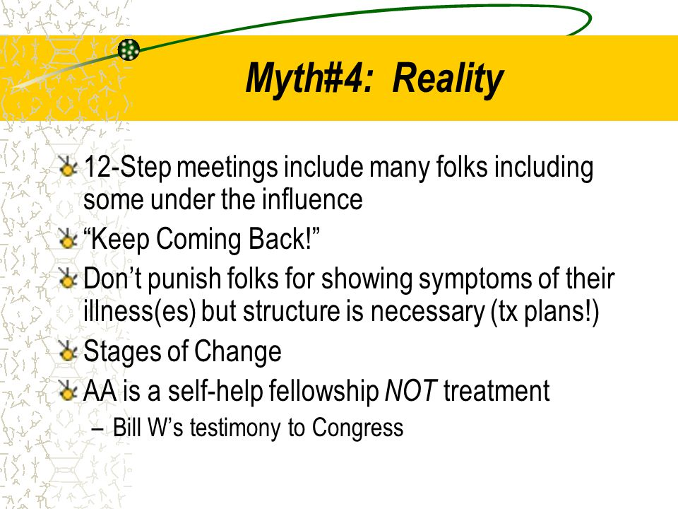 """Myth#4: Reality 12-Step meetings include many folks including some under the influence """"Keep Coming Back!"""" Don't punish folks for showing symptoms of"""
