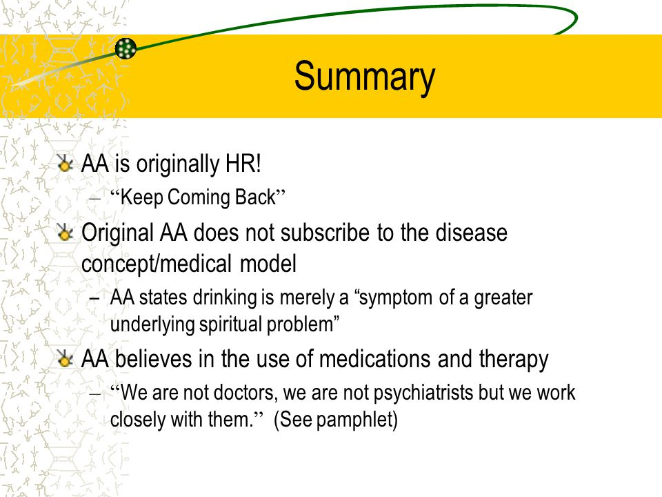 """Summary AA is originally HR! –"""" Keep Coming Back """" Original AA does not subscribe to the disease concept/medical model –AA states drinking is merely a"""