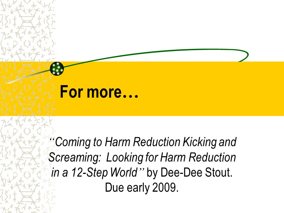 """For more … """" Coming to Harm Reduction Kicking and Screaming: Looking for Harm Reduction in a 12-Step World """" by Dee-Dee Stout. Due early 2009."""