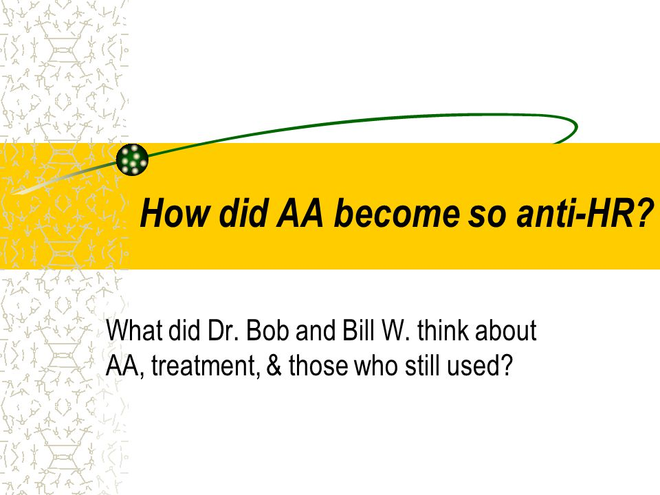 How did AA become so anti-HR? What did Dr. Bob and Bill W. think about AA, treatment, & those who still used?