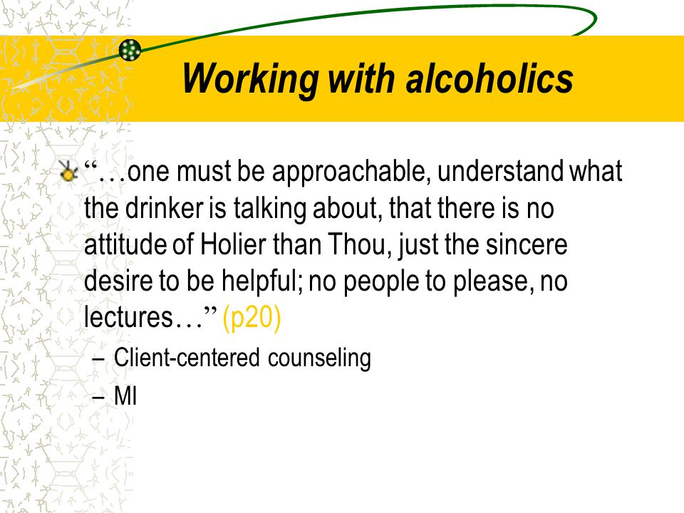 """Working with alcoholics """"… one must be approachable, understand what the drinker is talking about, that there is no attitude of Holier than Thou, just"""