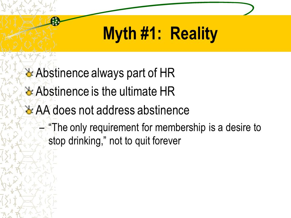 """Myth #1: Reality Abstinence always part of HR Abstinence is the ultimate HR AA does not address abstinence –""""The only requirement for membership is a"""