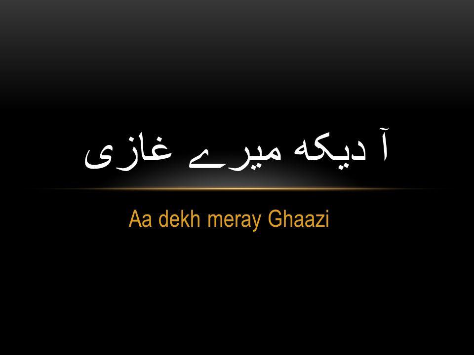 Aa dekh meray Ghaazi آ دیکھ میرے غازی