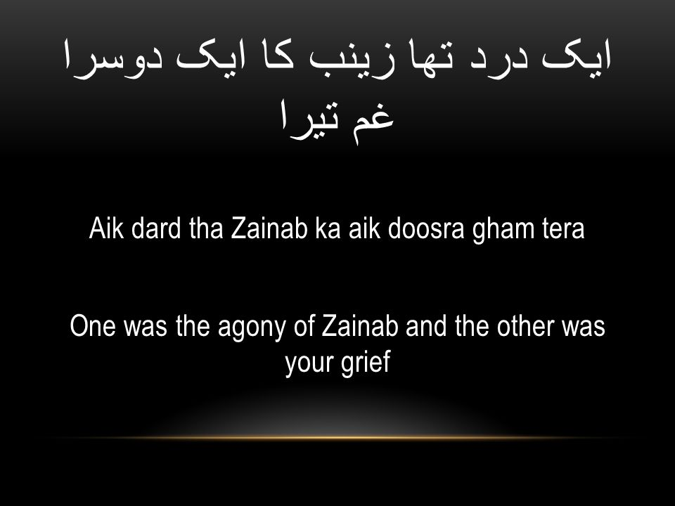 ایک درد تھا زینب کا ایک دوسرا غم تیرا Aik dard tha Zainab ka aik doosra gham tera One was the agony of Zainab and the other was your grief