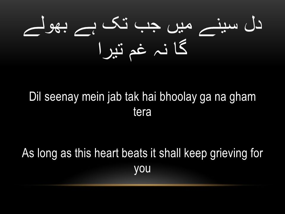 دل سینے میں جب تک ہے بھولے گا نہ غم تیرا Dil seenay mein jab tak hai bhoolay ga na gham tera As long as this heart beats it shall keep grieving for you