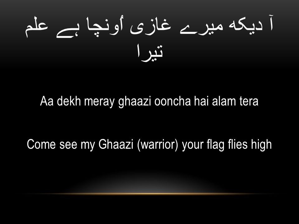 آ دیکھ میرے غازی اُونچا ہے علم تیرا Aa dekh meray ghaazi ooncha hai alam tera Come see my Ghaazi (warrior) your flag flies high