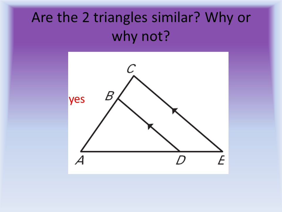 Are the 2 triangles similar? Why or why not? yes