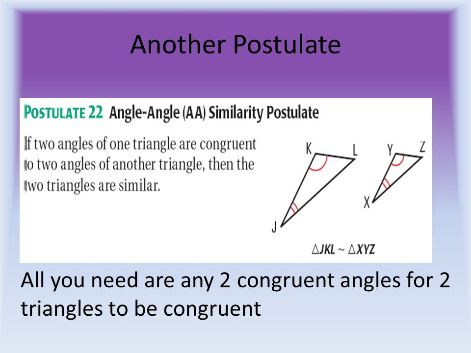 Another Postulate All you need are any 2 congruent angles for 2 triangles to be congruent
