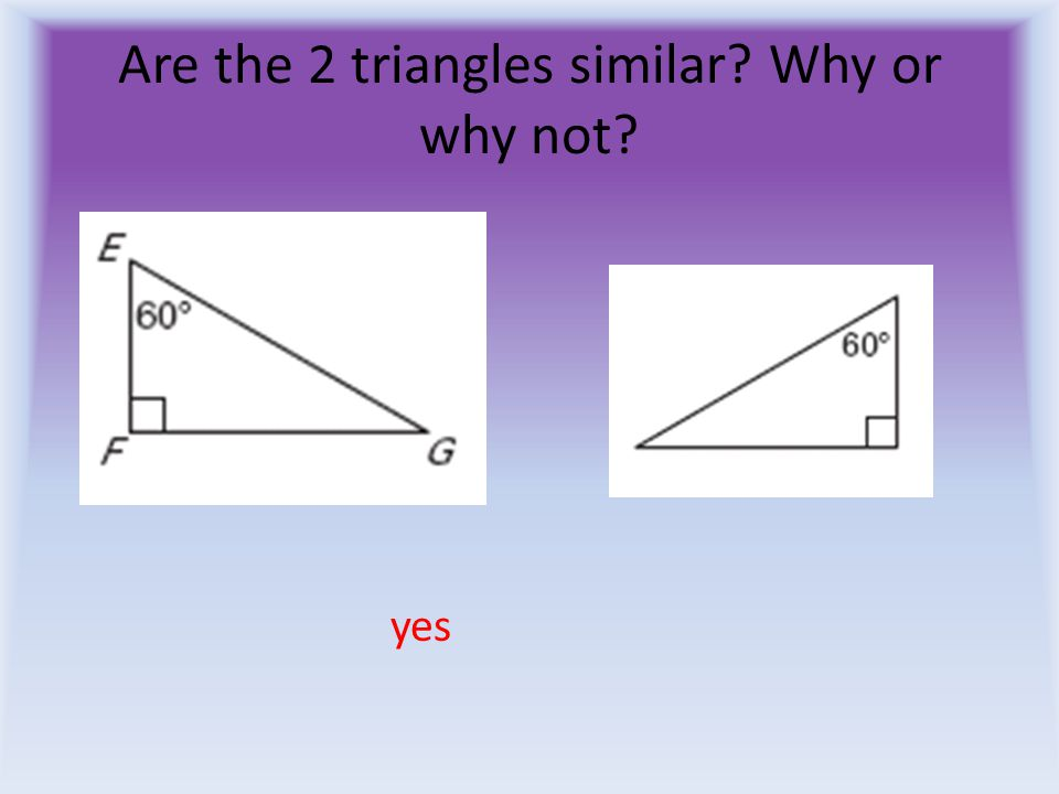 Are the 2 triangles similar Why or why not yes