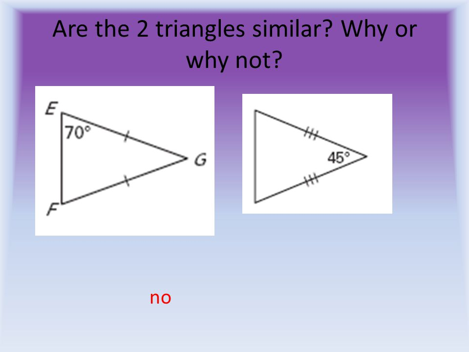 Are the 2 triangles similar Why or why not no