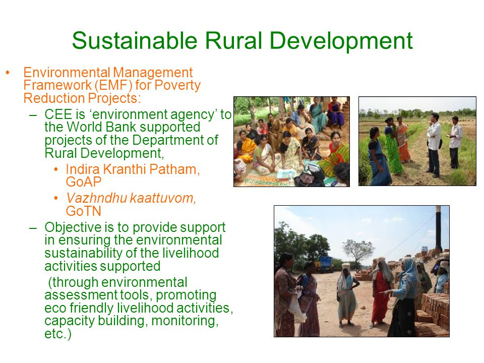 Sustainable Rural Development Environmental Management Framework (EMF) for Poverty Reduction Projects: –CEE is 'environment agency' to the World Bank supported projects of the Department of Rural Development, Indira Kranthi Patham, GoAP Vazhndhu kaattuvom, GoTN –Objective is to provide support in ensuring the environmental sustainability of the livelihood activities supported (through environmental assessment tools, promoting eco friendly livelihood activities, capacity building, monitoring, etc.)