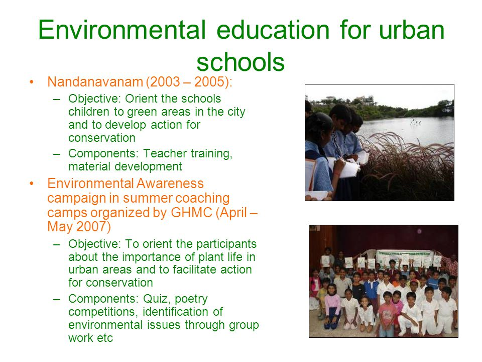 Environmental education for urban schools Nandanavanam (2003 – 2005): –Objective: Orient the schools children to green areas in the city and to develop action for conservation –Components: Teacher training, material development Environmental Awareness campaign in summer coaching camps organized by GHMC (April – May 2007) –Objective: To orient the participants about the importance of plant life in urban areas and to facilitate action for conservation –Components: Quiz, poetry competitions, identification of environmental issues through group work etc